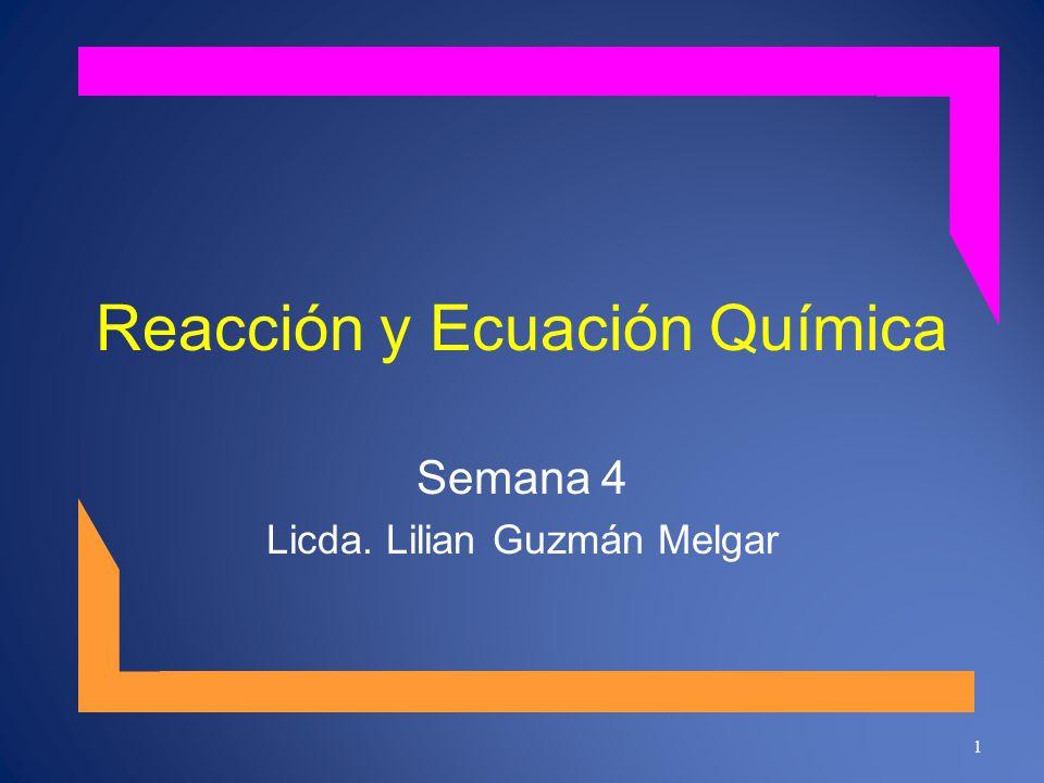 Reacción y Ecuación Química Semana 4 Licda. Lilian Guzmán Melgar 1