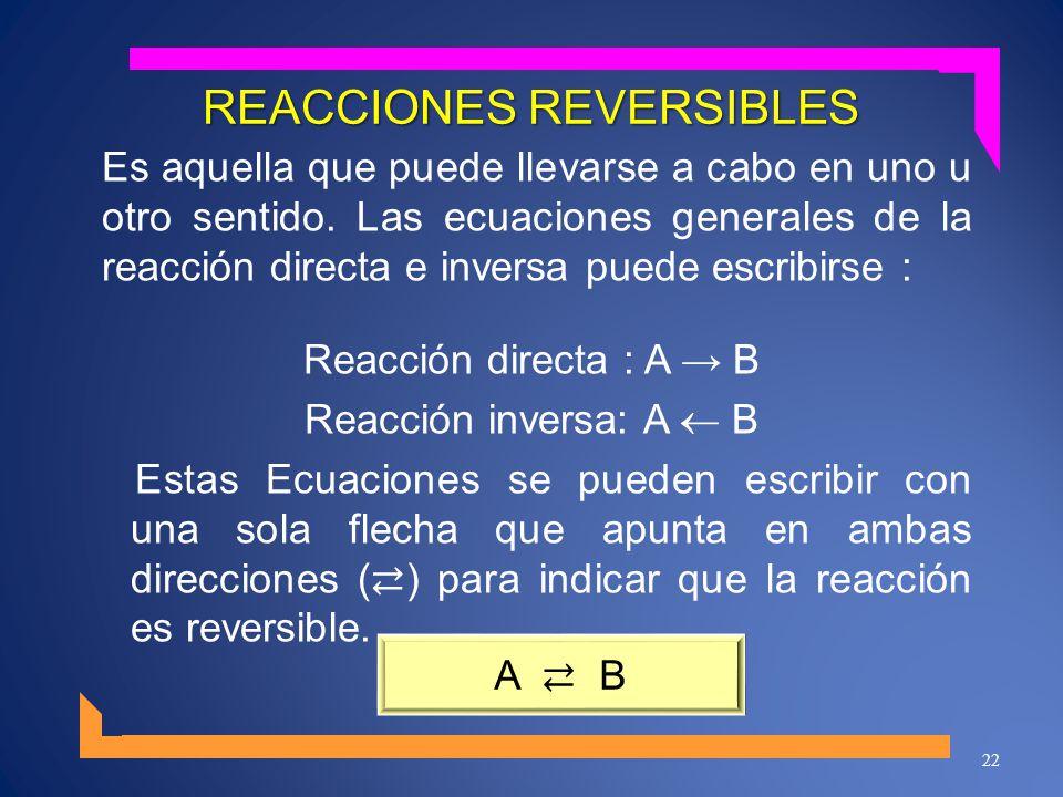 REACCIONES REVERSIBLES Es aquella que puede llevarse a cabo en uno u otro sentido. Las ecuaciones generales de la reacción directa e inversa puede esc