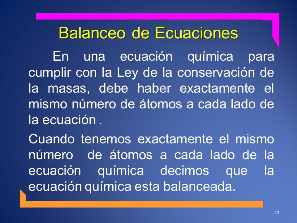 Balanceo de Ecuaciones En una ecuación química para cumplir con la Ley de la conservación de la masas, debe haber exactamente el mismo número de átomos a cada lado de la ecuación.