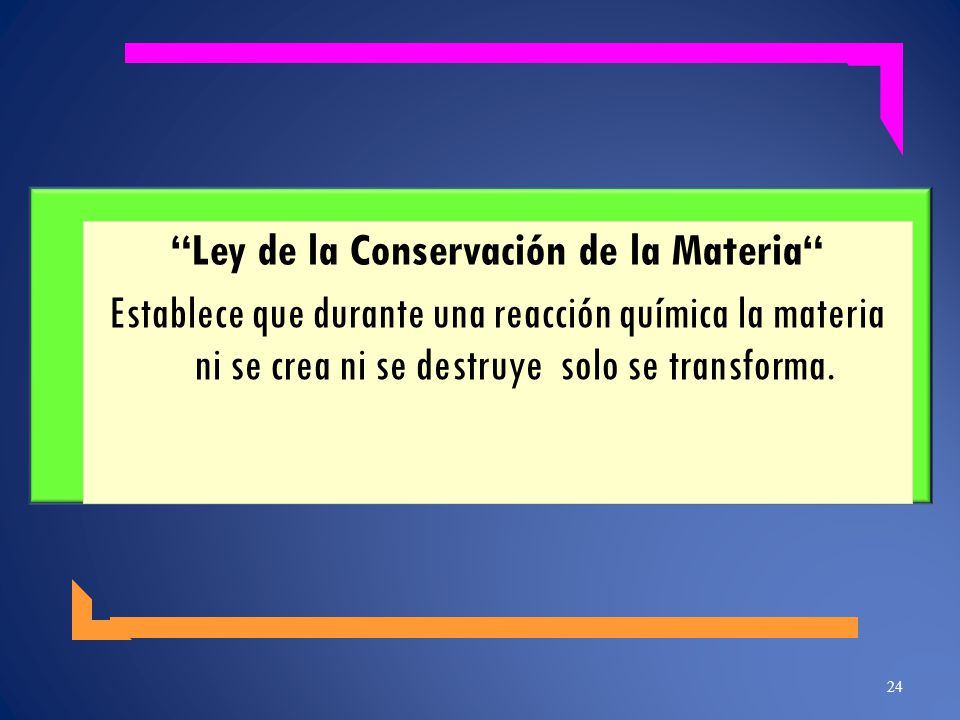 Ley de la Conservación de la Materia Establece que durante una reacción química la materia ni se crea ni se destruye solo se transforma. 24