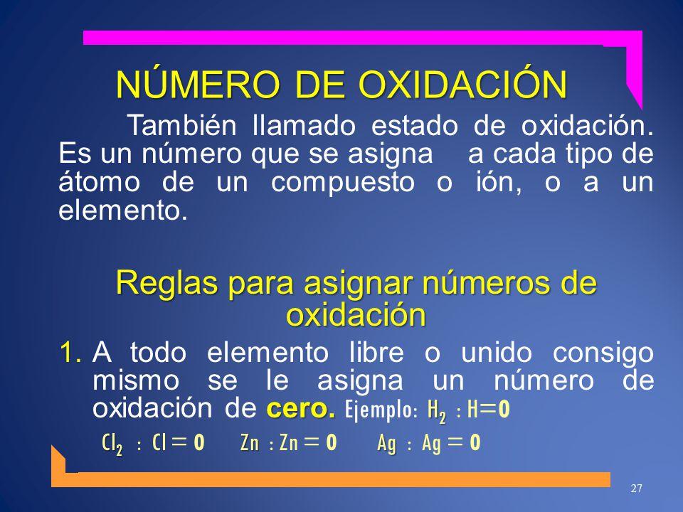 NÚMERO DE OXIDACIÓN También llamado estado de oxidación. Es un número que se asigna a cada tipo de átomo de un compuesto o ión, o a un elemento. Regla