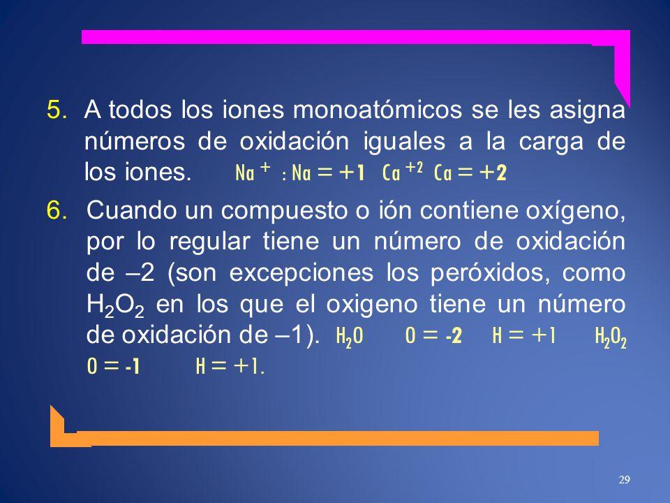 5.A todos los iones monoatómicos se les asigna números de oxidación iguales a la carga de los iones. Na + : Na = +1 Ca +2 Ca = +2 6.Cuando un compuest