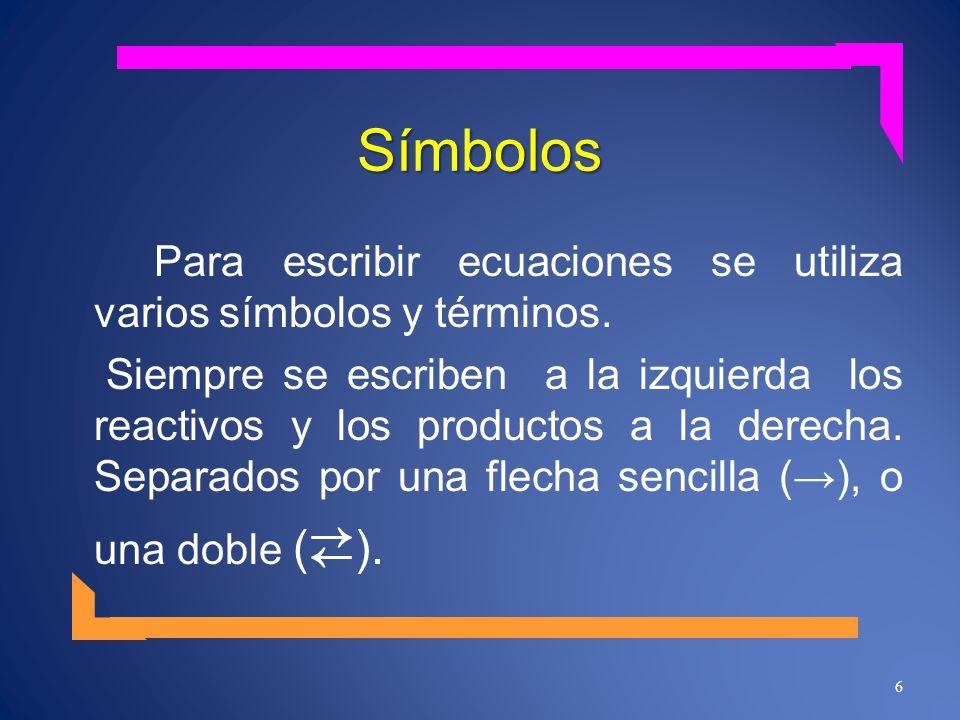 Símbolos Para escribir ecuaciones se utiliza varios símbolos y términos. Siempre se escriben a la izquierda los reactivos y los productos a la derecha
