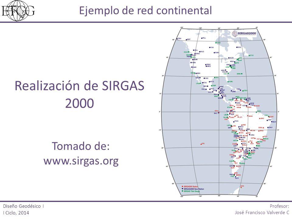 Ejemplo de red continental Realización de SIRGAS 2000 Tomado de: www.sirgas.org Profesor: José Francisco Valverde C Diseño Geodésico I I Ciclo, 2014
