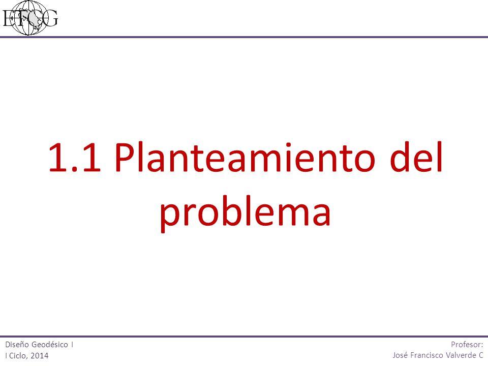 1.1 Planteamiento del problema Profesor: José Francisco Valverde C Diseño Geodésico I I Ciclo, 2014