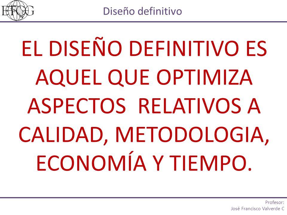 EL DISEÑO DEFINITIVO ES AQUEL QUE OPTIMIZA ASPECTOS RELATIVOS A CALIDAD, METODOLOGIA, ECONOMÍA Y TIEMPO.