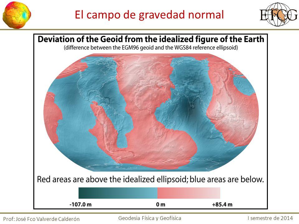 El campo de gravedad normal Prof: José Fco Valverde Calderón Geodesia Física y Geofísica I semestre de 2014