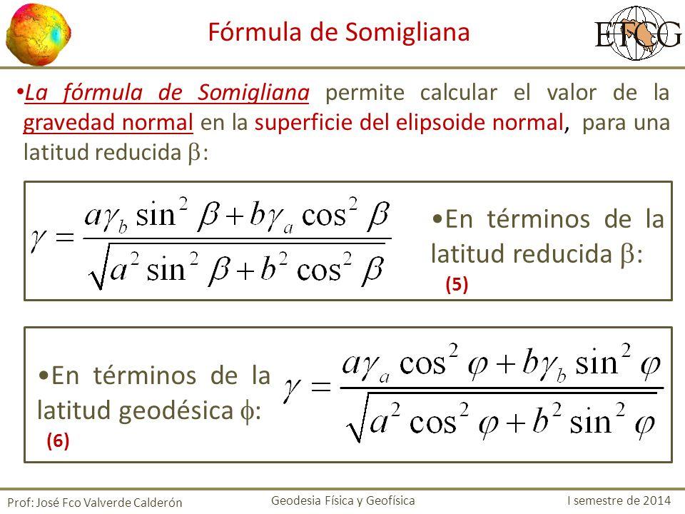 La fórmula de Somigliana permite calcular el valor de la gravedad normal en la superficie del elipsoide normal, para una latitud reducida : Prof: José
