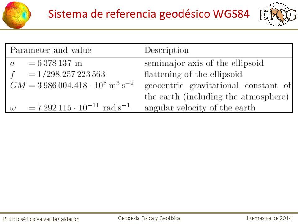 Prof: José Fco Valverde Calderón Geodesia Física y Geofísica I semestre de 2014 Sistema de referencia geodésico WGS84