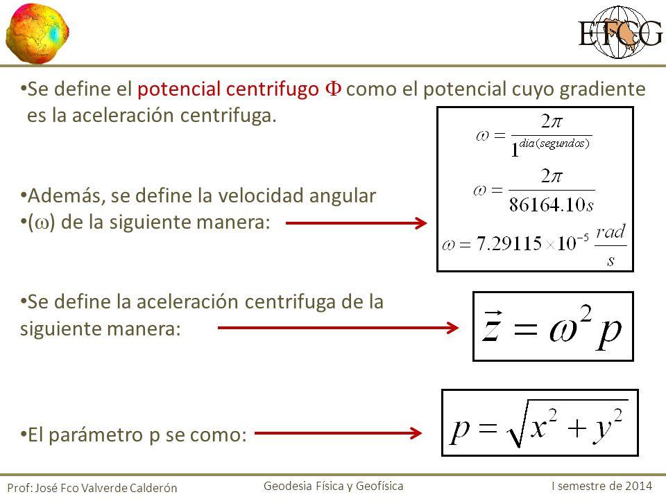 Se define el potencial centrifugo como el potencial cuyo gradiente es la aceleración centrifuga. Además, se define la velocidad angular ( ) de la sigu