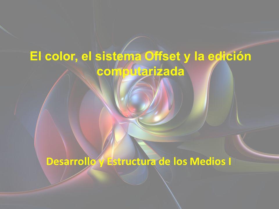 El color, el sistema Offset y la edición computarizada Desarrollo y Estructura de los Medios I I