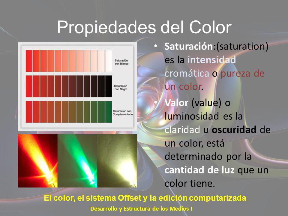 Propiedades del Color Saturación:(saturation) es la intensidad cromática o pureza de un color. Valor (value) o luminosidad es la claridad u oscuridad