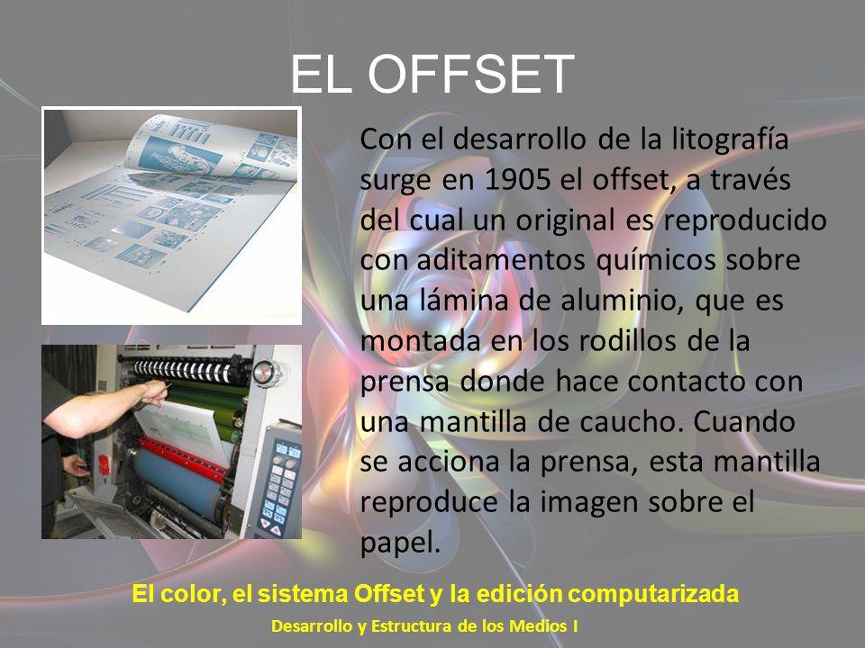 EL OFFSET Con el desarrollo de la litografía surge en 1905 el offset, a través del cual un original es reproducido con aditamentos químicos sobre una