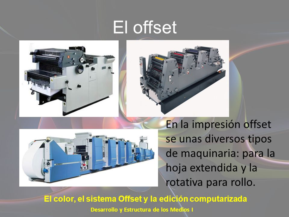 El offset En la impresión offset se unas diversos tipos de maquinaria: para la hoja extendida y la rotativa para rollo. Desarrollo y Estructura de los