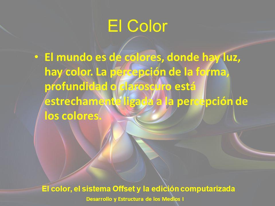 El Color El mundo es de colores, donde hay luz, hay color. La percepción de la forma, profundidad o claroscuro está estrechamente ligada a la percepci