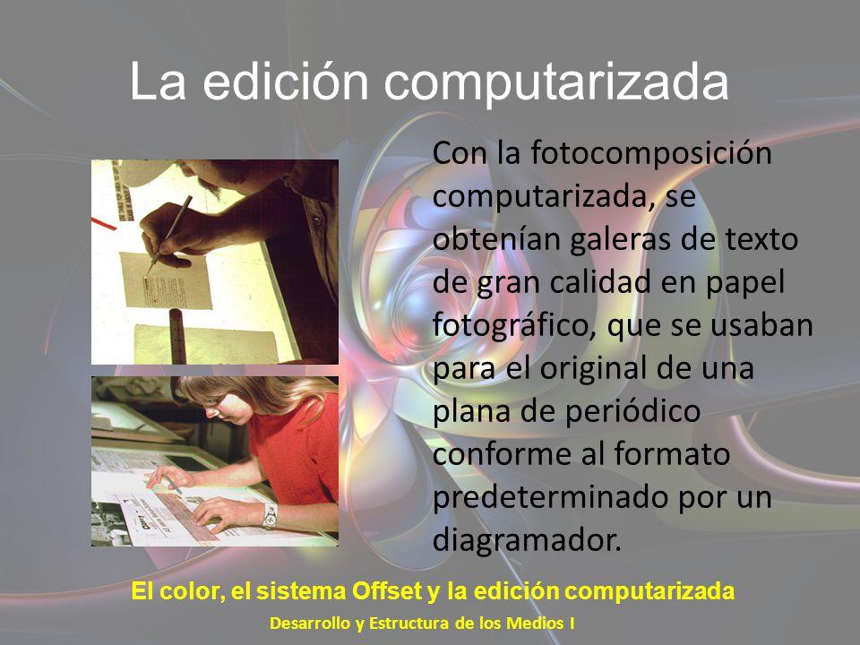 La edición computarizada Con la fotocomposición computarizada, se obtenían galeras de texto de gran calidad en papel fotográfico, que se usaban para e