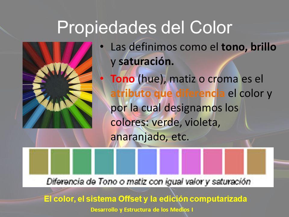 Propiedades del Color Las definimos como el tono, brillo y saturación. Tono (hue), matiz o croma es el atributo que diferencia el color y por la cual