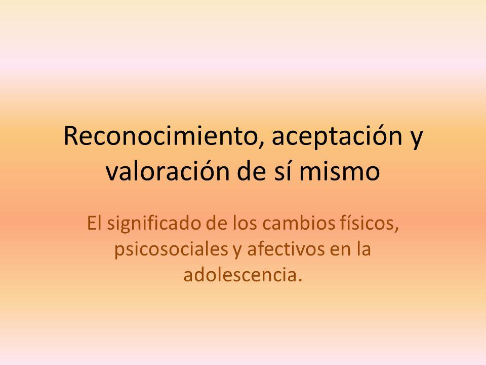 Reconocimiento, aceptación y valoración de sí mismo El significado de los cambios físicos, psicosociales y afectivos en la adolescencia.