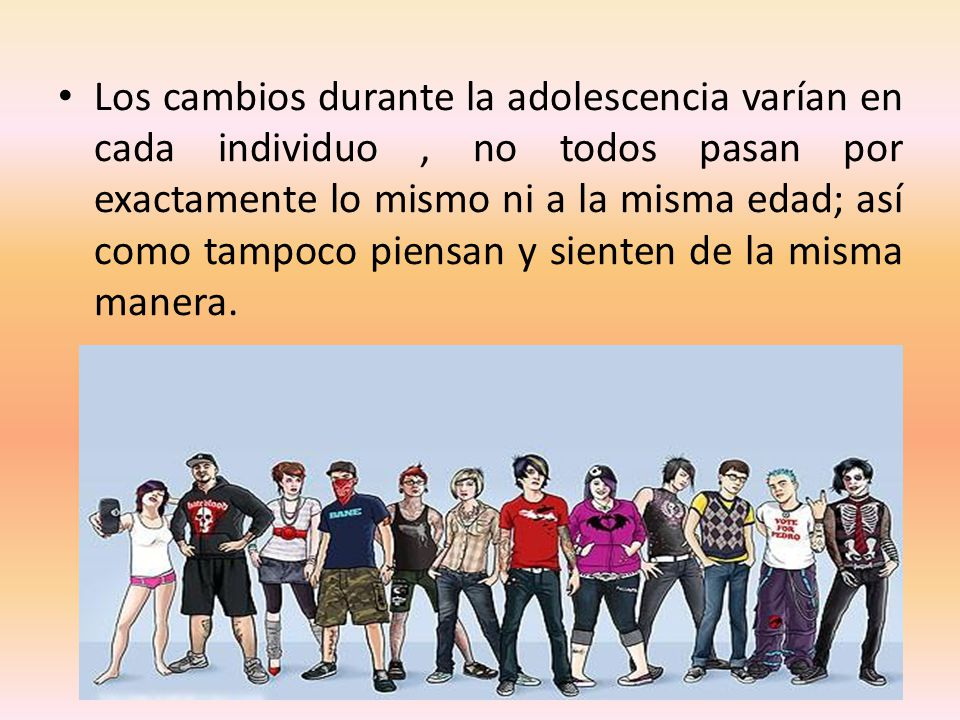 Los cambios durante la adolescencia varían en cada individuo, no todos pasan por exactamente lo mismo ni a la misma edad; así como tampoco piensan y s