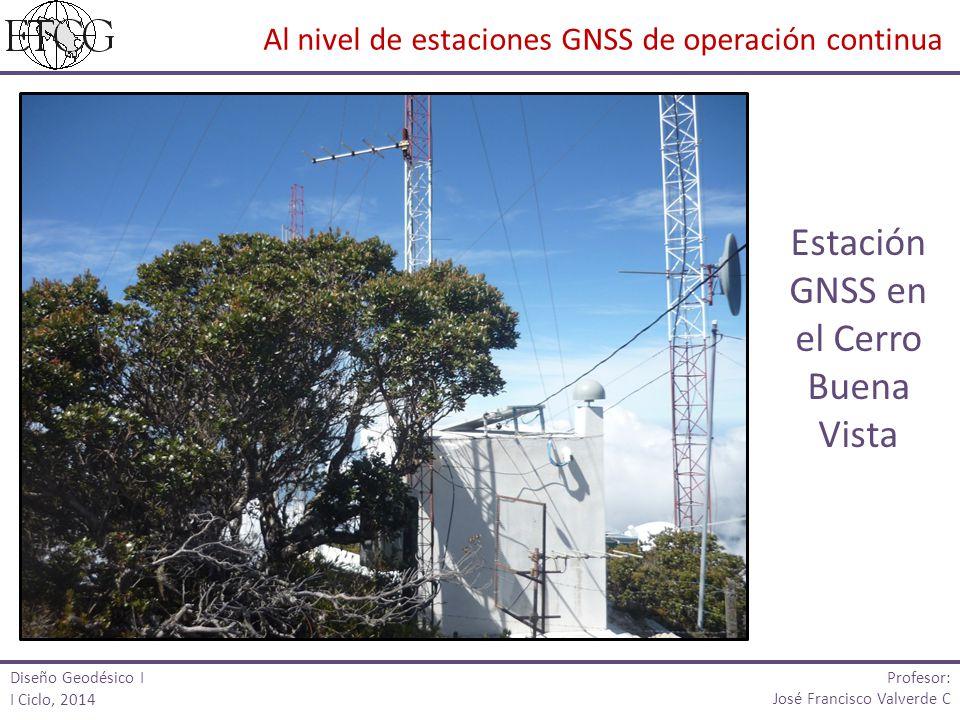 Al nivel de estaciones GNSS de operación continua Diseño Geodésico I I Ciclo, 2014 Profesor: José Francisco Valverde C Estación GNSS en el Cerro Buena Vista