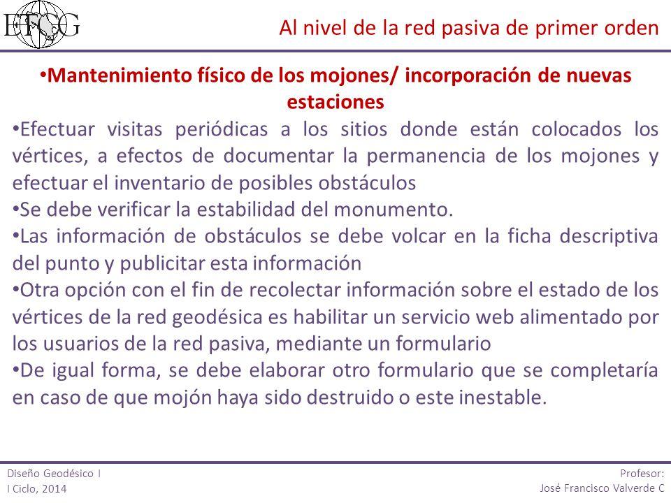 Diseño Geodésico I I Ciclo, 2014 Profesor: José Francisco Valverde C Mantenimiento físico de los mojones/ incorporación de nuevas estaciones Efectuar
