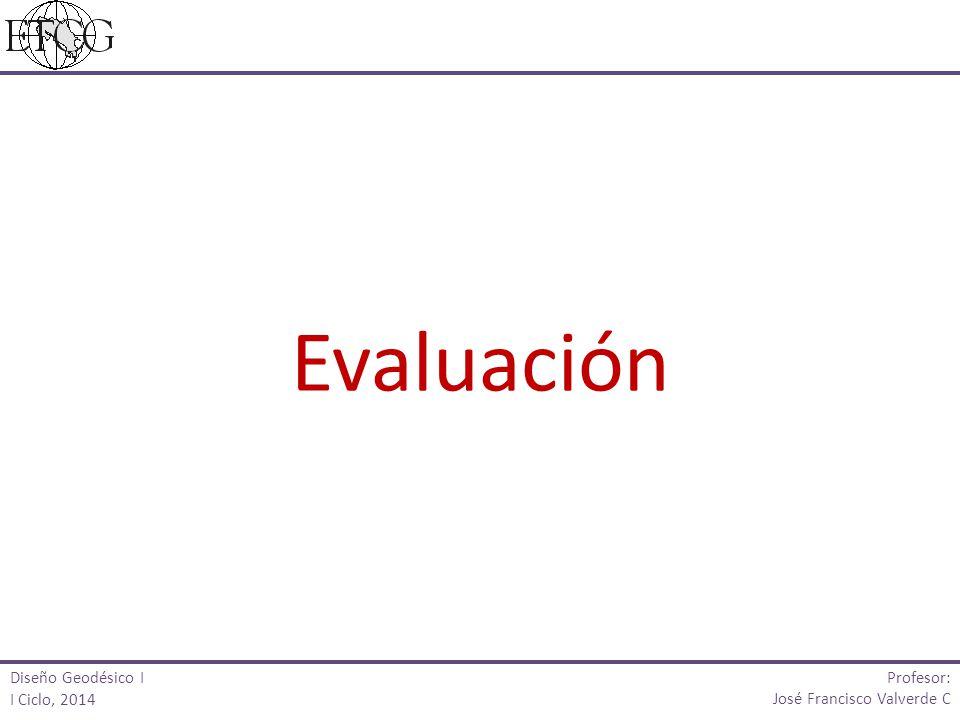 Diseño Geodésico I I Ciclo, 2014 Profesor: José Francisco Valverde C Evaluación