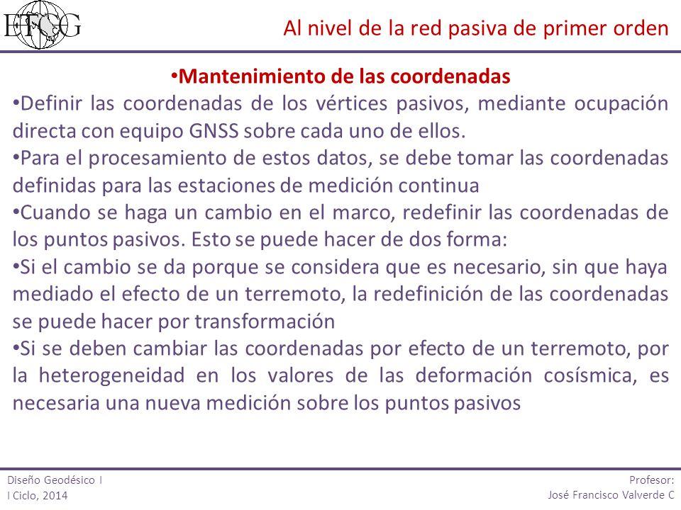 Diseño Geodésico I I Ciclo, 2014 Profesor: José Francisco Valverde C Mantenimiento de las coordenadas Definir las coordenadas de los vértices pasivos,