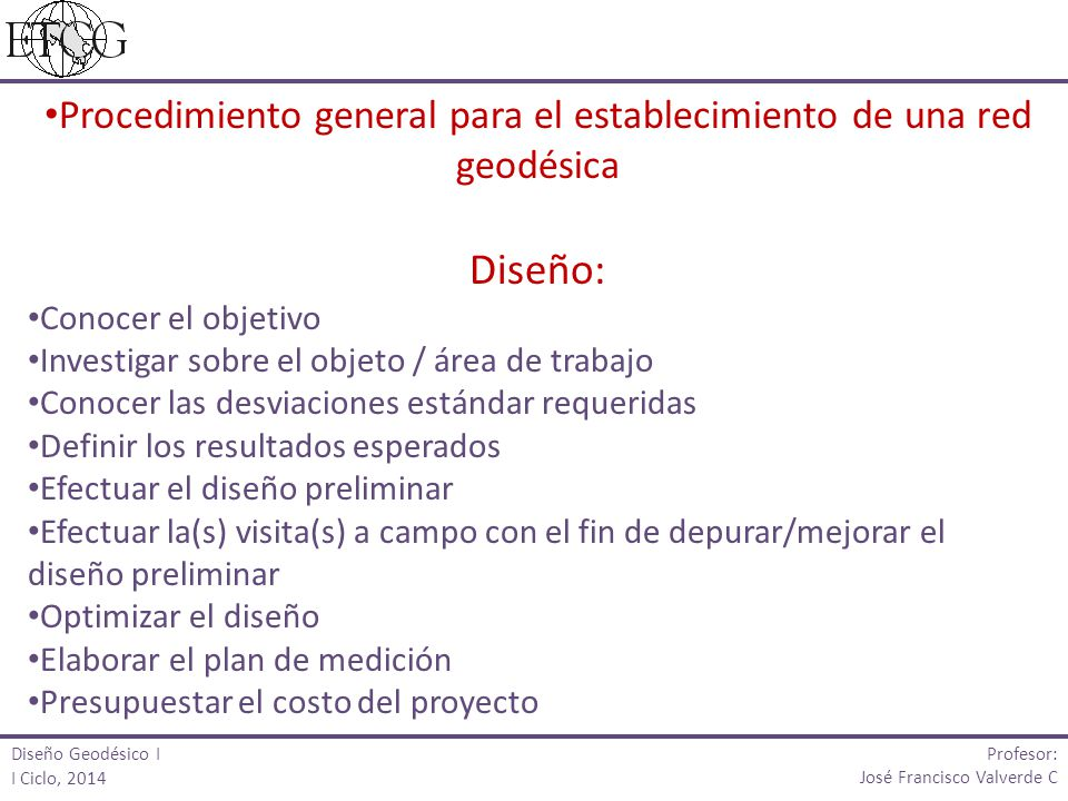 Diseño Geodésico I I Ciclo, 2014 Profesor: José Francisco Valverde C Procedimiento general para el establecimiento de una red geodésica Trabajo de campo Amojonamiento (definido en el diseño) Ejecución de la medición (según el plan de medición) Generación de croquis y definición de referencias
