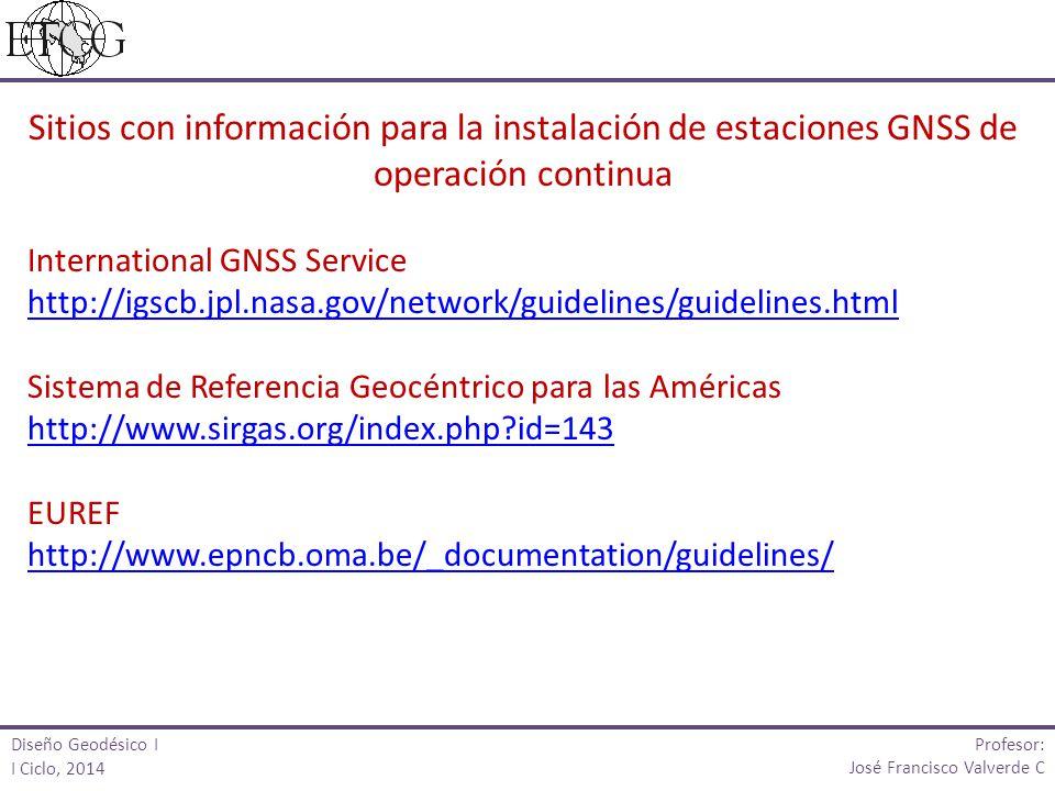 Diseño Geodésico I I Ciclo, 2014 Profesor: José Francisco Valverde C Sitios con información para la instalación de estaciones GNSS de operación contin