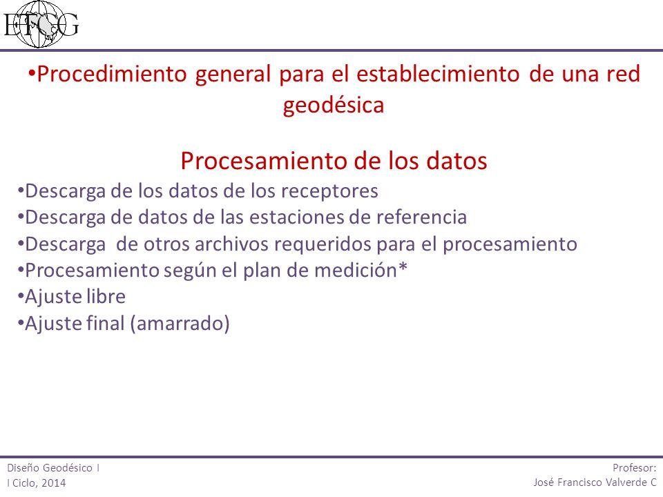 Diseño Geodésico I I Ciclo, 2014 Profesor: José Francisco Valverde C Procedimiento general para el establecimiento de una red geodésica Procesamiento