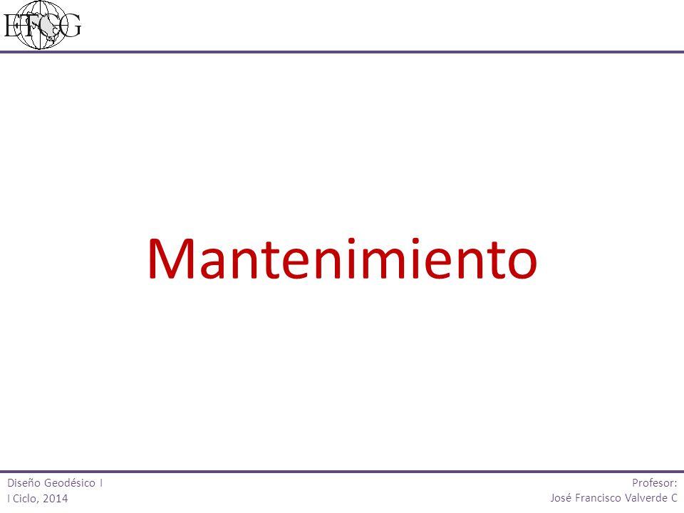 Diseño Geodésico I I Ciclo, 2014 Profesor: José Francisco Valverde C Mantenimiento