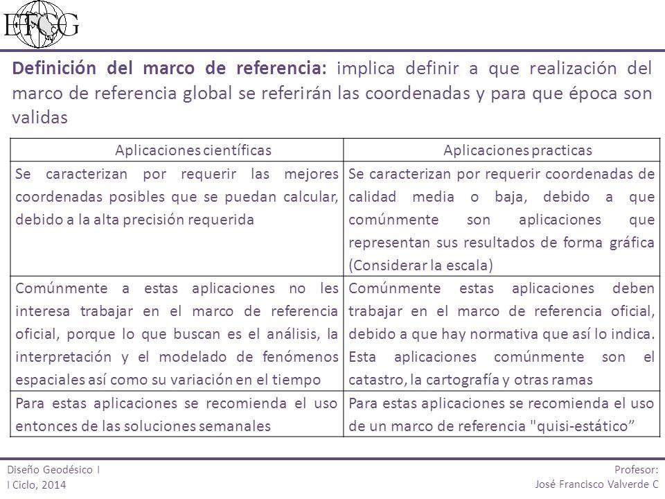Diseño Geodésico I I Ciclo, 2014 Profesor: José Francisco Valverde C Definición del marco de referencia: implica definir a que realización del marco d