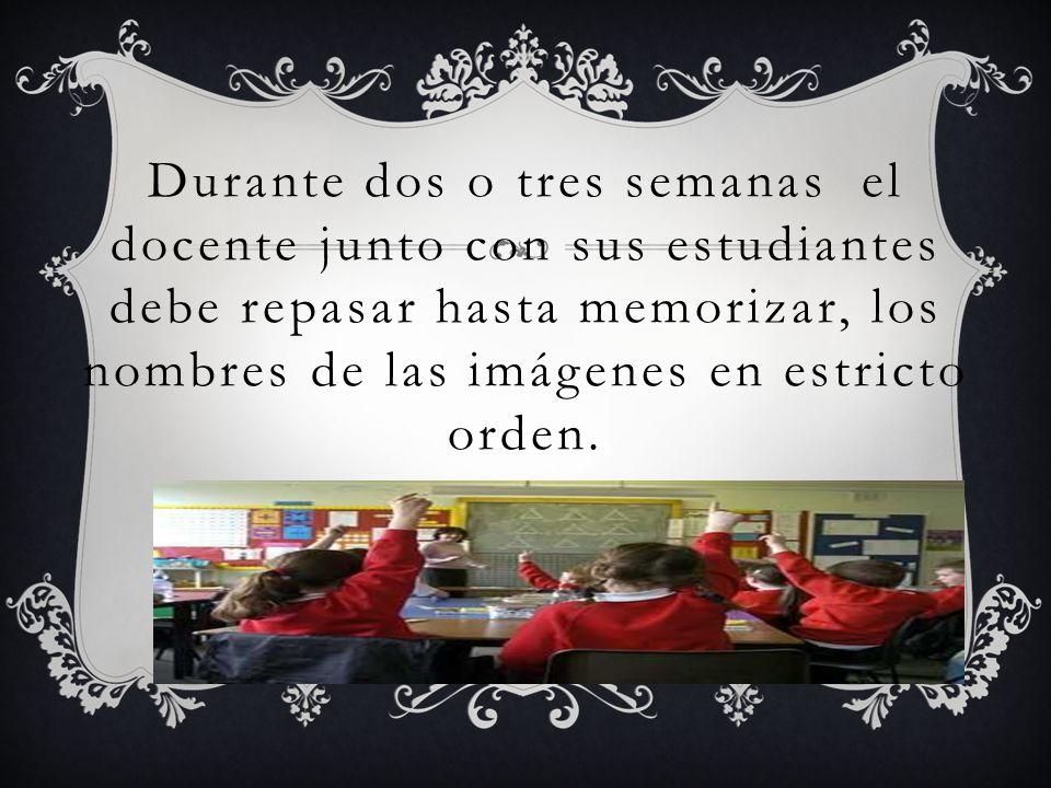 Durante dos o tres semanas el docente junto con sus estudiantes debe repasar hasta memorizar, los nombres de las imágenes en estricto orden.