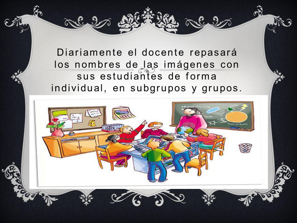 Diariamente el docente repasará los nombres de las imágenes con sus estudiantes de forma individual, en subgrupos y grupos.