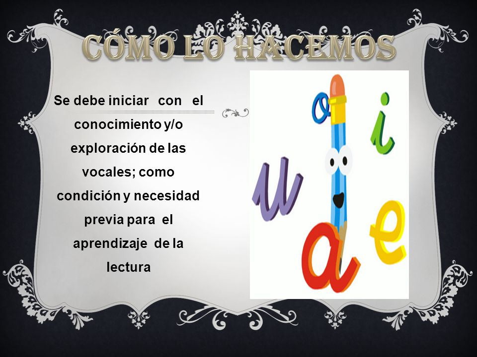 Se debe iniciar con el conocimiento y/o exploración de las vocales; como condición y necesidad previa para el aprendizaje de la lectura
