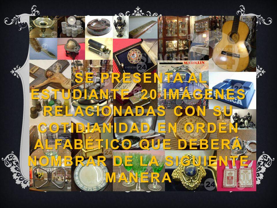 SE PRESENTA AL ESTUDIANTE 20 IMÁGENES RELACIONADAS CON SU COTIDIANIDAD EN ORDEN ALFABÉTICO QUE DEBERÁ NOMBRAR DE LA SIGUIENTE MANERA