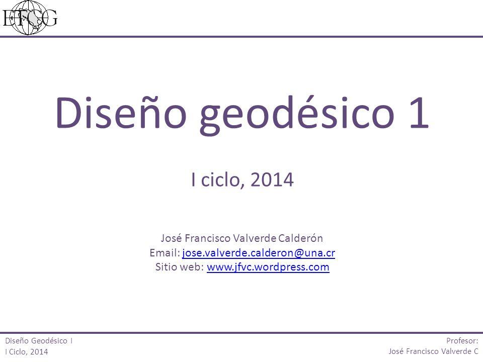 Profesor: José Francisco Valverde C Marco de referencia Diseño Geodésico I I Ciclo, 2014