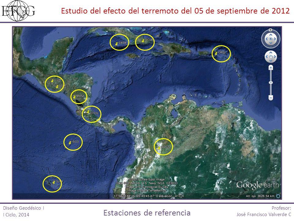 Profesor: José Francisco Valverde C Estudio del efecto del terremoto del 05 de septiembre de 2012 Estaciones de referencia Diseño Geodésico I I Ciclo,