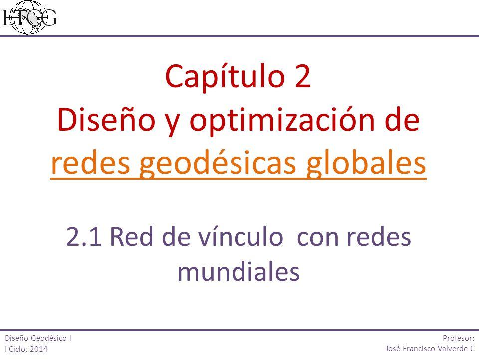 Capítulo 2 Diseño y optimización de redes geodésicas globales 2.1 Red de vínculo con redes mundiales Profesor: José Francisco Valverde C Diseño Geodés