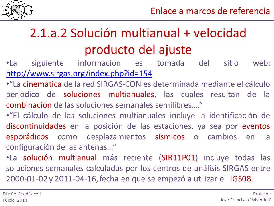 2.1.a.2 Solución multianual + velocidad producto del ajuste La siguiente información es tomada del sitio web: http://www.sirgas.org/index.php?id=154 http://www.sirgas.org/index.php?id=154 La cinemática de la red SIRGAS-CON es determinada mediante el cálculo periódico de soluciones multianuales, las cuales resultan de la combinación de las soluciones semanales semilibres….
