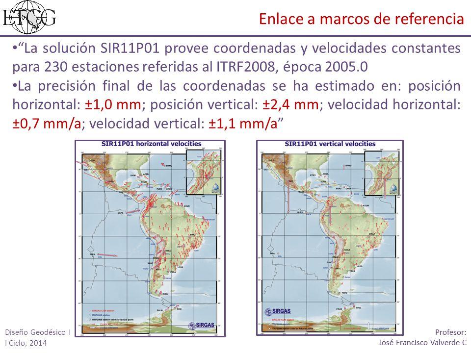 La solución SIR11P01 provee coordenadas y velocidades constantes para 230 estaciones referidas al ITRF2008, época 2005.0 La precisión final de las coordenadas se ha estimado en: posición horizontal: ±1,0 mm; posición vertical: ±2,4 mm; velocidad horizontal: ±0,7 mm/a; velocidad vertical: ±1,1 mm/a Profesor: José Francisco Valverde C Profesor: José Francisco Valverde C Enlace a marcos de referencia Diseño Geodésico I I Ciclo, 2014