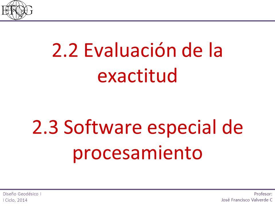 2.2 Evaluación de la exactitud 2.3 Software especial de procesamiento Profesor: José Francisco Valverde C Profesor: José Francisco Valverde C Diseño G