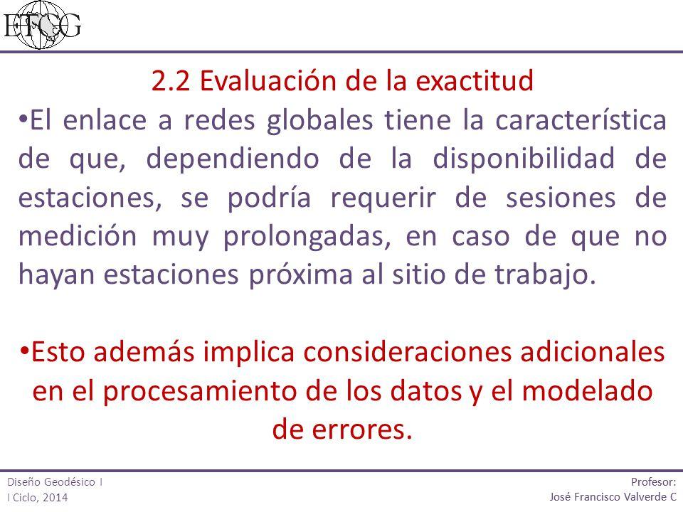 2.2 Evaluación de la exactitud El enlace a redes globales tiene la característica de que, dependiendo de la disponibilidad de estaciones, se podría requerir de sesiones de medición muy prolongadas, en caso de que no hayan estaciones próxima al sitio de trabajo.
