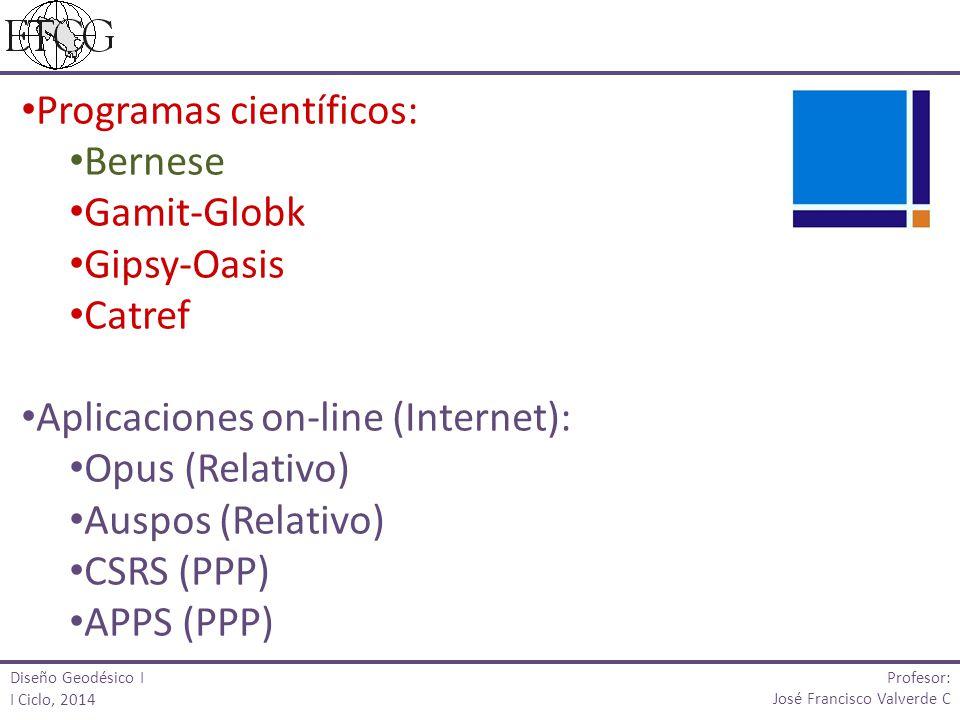 Programas científicos: Bernese Gamit-Globk Gipsy-Oasis Catref Aplicaciones on-line (Internet): Opus (Relativo) Auspos (Relativo) CSRS (PPP) APPS (PPP) Profesor: José Francisco Valverde C Diseño Geodésico I I Ciclo, 2014
