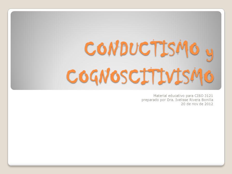 CONDUCTISMO y COGNOSCITIVISMO Material educativo para CISO 3121 preparado por Dra. Ivelisse Rivera Bonilla 20 de nov de 2012