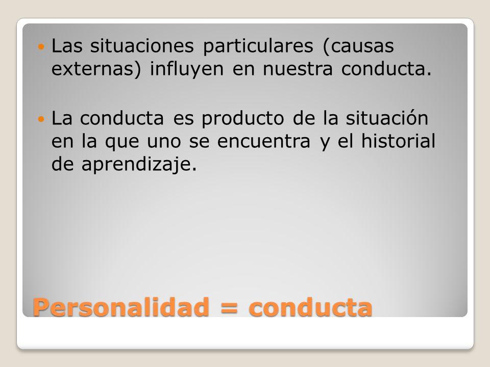 Personalidad = conducta Las situaciones particulares (causas externas) influyen en nuestra conducta. La conducta es producto de la situación en la que