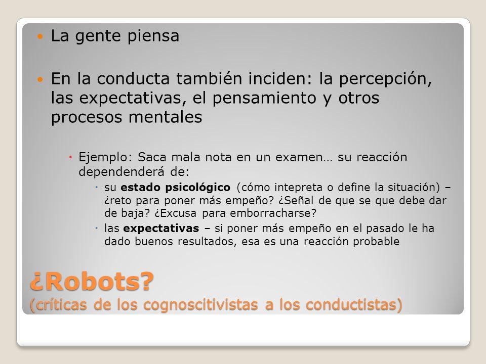 ¿Robots? (críticas de los cognoscitivistas a los conductistas) La gente piensa En la conducta también inciden: la percepción, las expectativas, el pen