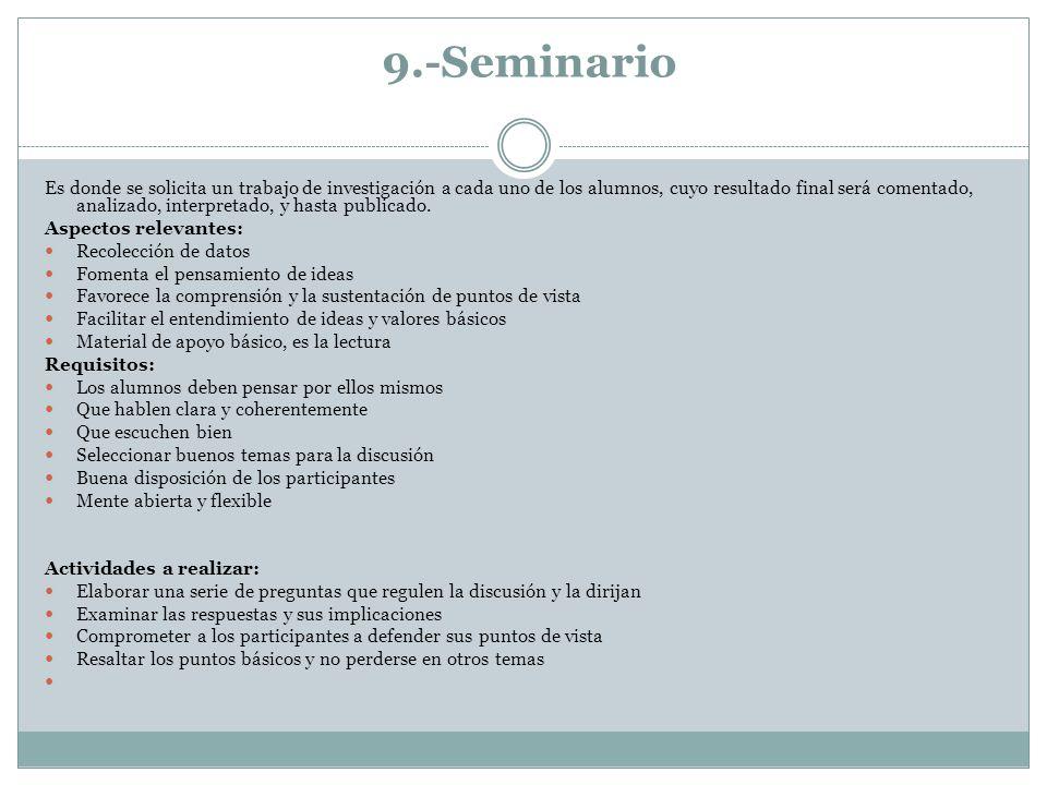 9.-Seminario Es donde se solicita un trabajo de investigación a cada uno de los alumnos, cuyo resultado final será comentado, analizado, interpretado,