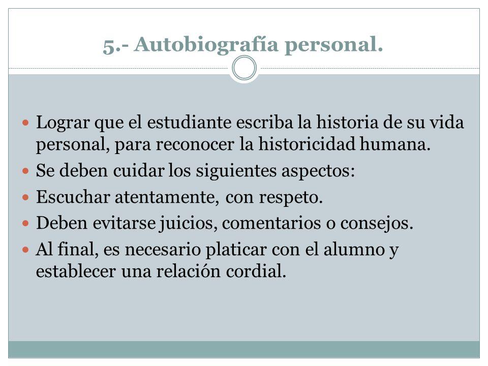 5.- Autobiografía personal. Lograr que el estudiante escriba la historia de su vida personal, para reconocer la historicidad humana. Se deben cuidar l