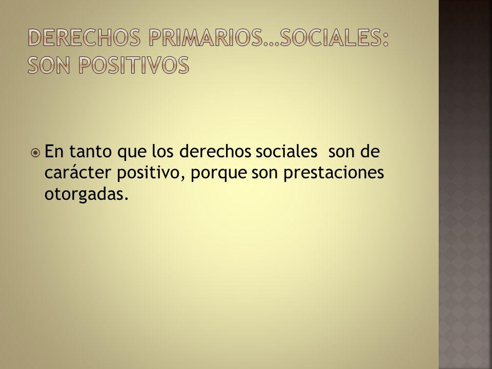 En tanto que los derechos sociales son de carácter positivo, porque son prestaciones otorgadas.